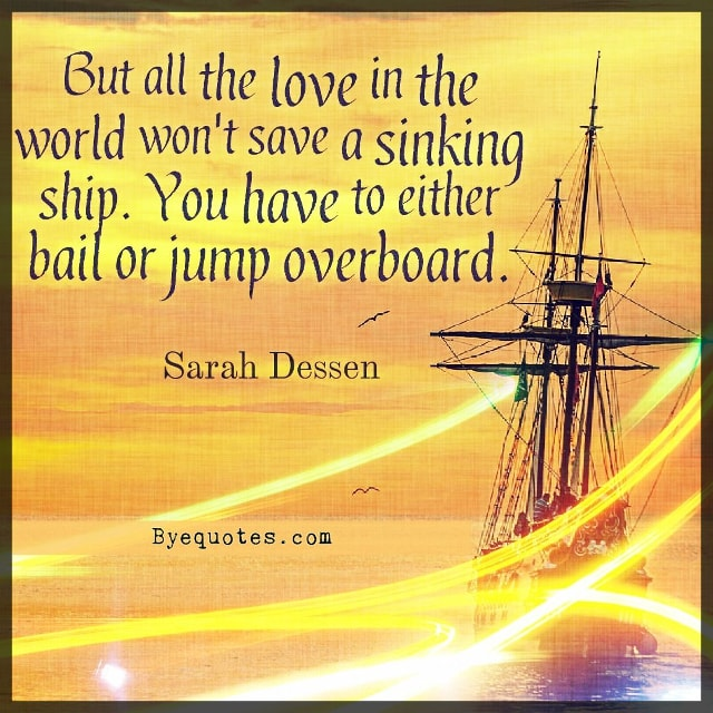 "Quote from Byequotes.com - ""But all the love in the world won't save a sinking ship. You have to either bail or jump overboard"". -Sarah Dessen"