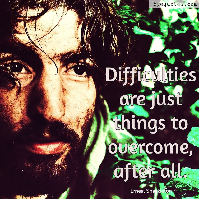 "Quote from Byequotes.com - ""Difficulties are just things to overcome, after all"". - Ernest Shackleton"