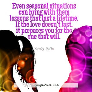 """Quote from Byequotes.com - """"Even seasonal situations can bring with them lessons that last a lifetime. If the love doesn't last, it prepares you for the one that will"""". - Mandy Hale"""