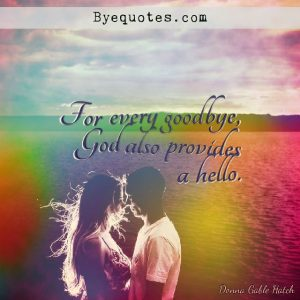 """Quote from Byequotes.com - """"For every goodbye, God also provides a hello"""". - Donna Gable Hatch"""