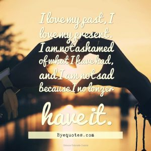 "Quote from Byequotes.com - ""I love my past, I love my present. I am not ashamed of what I have had, and I am not sad because I no longer have it"". – Sidonie Gabrielle Colette"