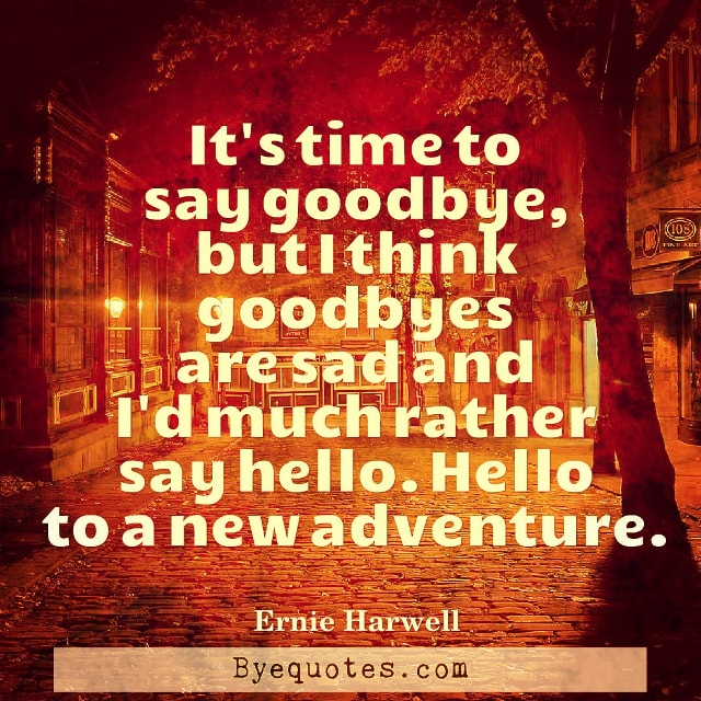 """Quote from Byequotes.com - """"It's time to say goodbye, but I think goodbyes are sad and I'd much rather say hello. Hello to a new adventure."""" – Ernie Harwell"""