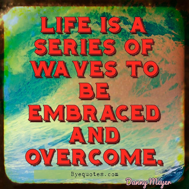 "Quote from Byequotes.com - ""Life is a series of waves to be embraced and overcome"". - Danny Meyer"