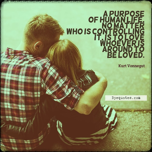 "Quote from Byequotes.com - ""A purpose of human life, no matter who is controlling it, is to love whoever is around to be loved"". - Kurt Vonnegut"