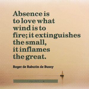 """Quote from Byequotes.com - """"Absence is to love what wind is to fire; it extinguishes the small, it inflames the great"""". - Roger de Rabutin de Bussy"""
