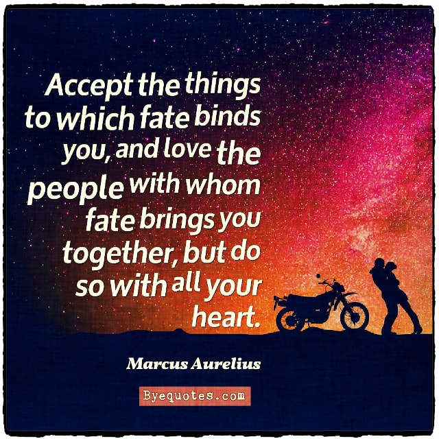 "Quote from Byequotes.com - ""Accept the things to which fate binds you, and love the people with whom fate brings you together, but do so with all your heart."" - Marcus Aurelius"