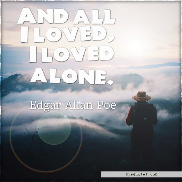"Quote from Byequotes.com - ""And all I loved, I loved alone"". - Edgar Allan Poe"