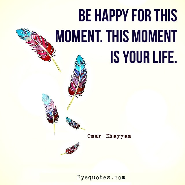 "Quote from Byequotes.com - ""Be happy for this moment. This moment is your life"". - Omar Khayyam"