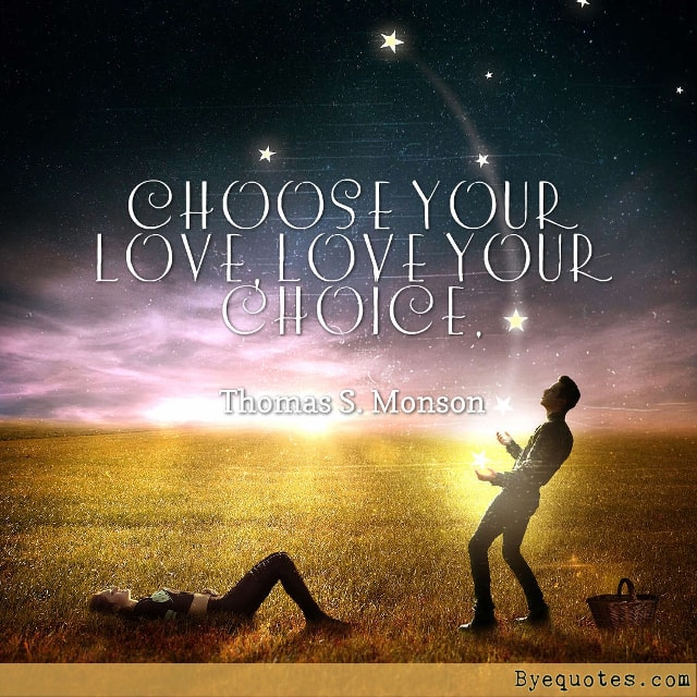 "Quote from Byequotes.com - ""Choose your love, Love your choice"". - Thomas S. Monson"
