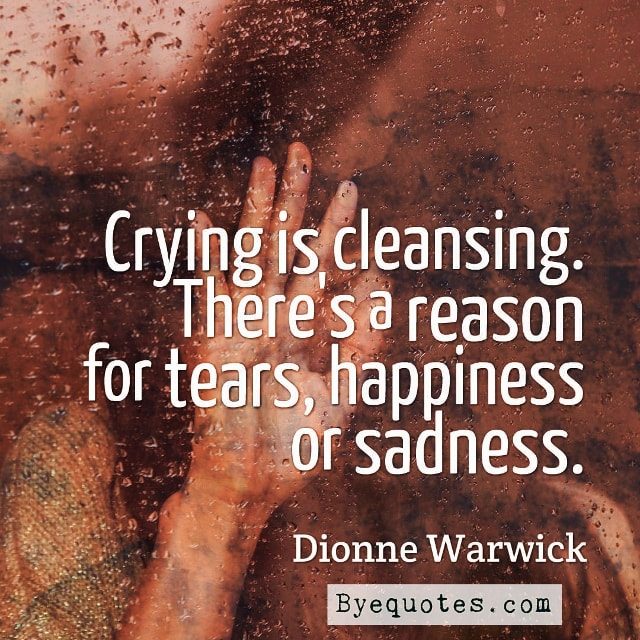 "Quote from Byequotes.com - ""Crying is cleansing. There's a reason for tears, happiness or sadness."" - Dionne Warwick"