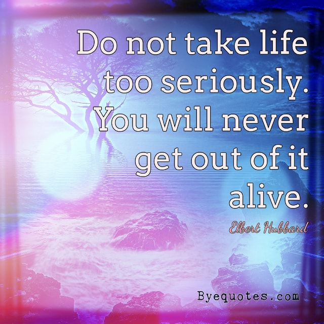 "Quote from Byequotes.com - ""Do not take life too seriously. You will never get out of it alive"". - Elbert Hubbard"
