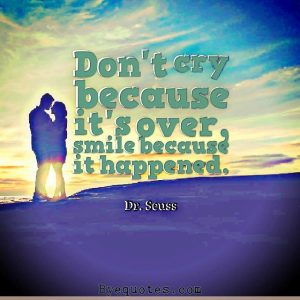 """Quote from Byequotes.com - """"Don't cry because it's over, smile because it happened"""". - Dr. Seuss"""