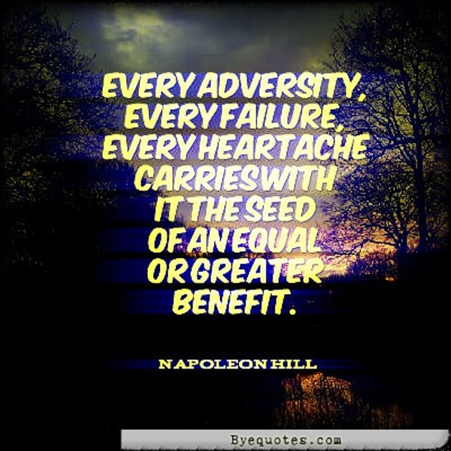 "Quote from Byequotes.com - ""Every adversity, every failure, every heartache carries with it the seed of an equal or greater benefit."" - Napoleon Hill"
