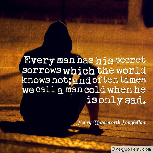 "Quote from Byequotes.com - ""Every man has his secret sorrows which the world knows not; and often times we call a man cold when he is only sad"". - Henry Wadsworth Longfellow"