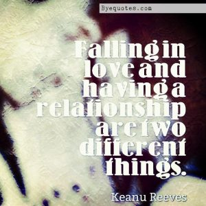 """Quote from Byequotes.com - """"Falling in love and having a relationship are two different things"""". - Keanu Reeves"""