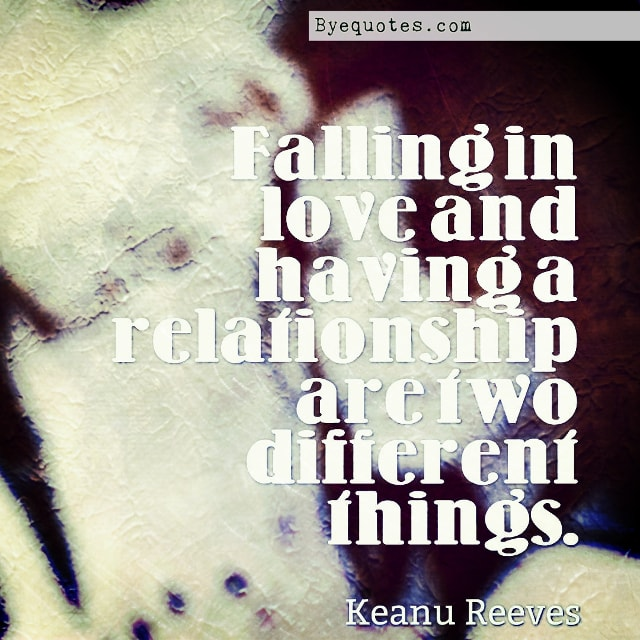 "Quote from Byequotes.com - ""Falling in love and having a relationship are two different things"". - Keanu Reeves"