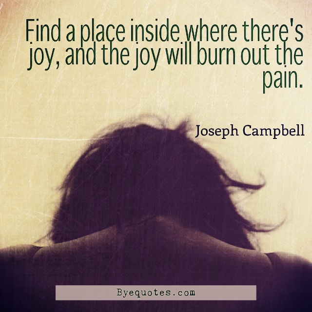 "Quote from Byequotes.com - ""Find a place inside where there's joy, and the joy will burn out the pain"". - Joseph Campbell"