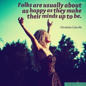 "Quote from Byequotes.com - ""Folks are usually about as happy as they make their minds up to be"". - Abraham Lincoln"