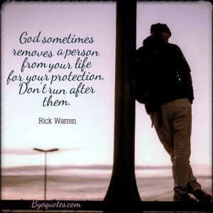 """Quote from Byequotes.com - """"God sometimes removes a person from your life for your protection. Don't run after them"""". - Rick Warren"""