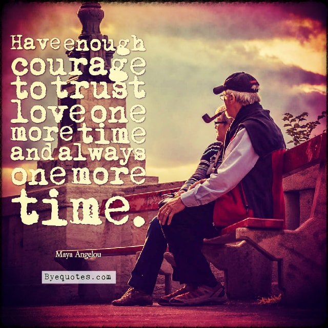 "Quote from Byequotes.com - ""Have enough courage to trust love one more time and always one more time"". - Maya Angelou"