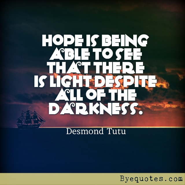 "Quote from Byequotes.com - ""Hope is being able to see that there is light despite all of the darkness"". - Desmond Tutu"