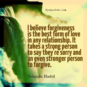 """Quote from Byequotes.com - """"I believe forgiveness is the best form of love in any relationship. It takes a strong person to say they're sorry and an even stronger person to forgive"""". - Yolanda Hadid"""