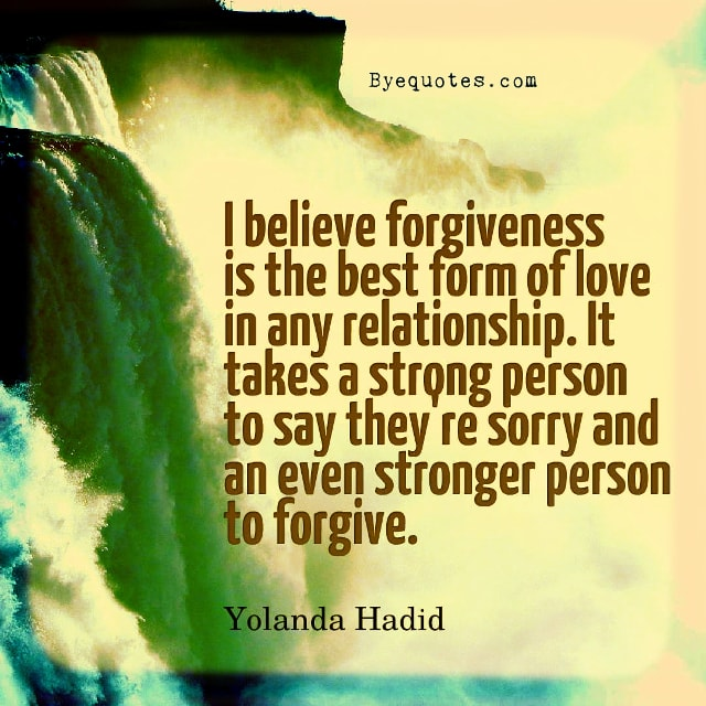 "Quote from Byequotes.com - ""I believe forgiveness is the best form of love in any relationship. It takes a strong person to say they're sorry and an even stronger person to forgive"". - Yolanda Hadid"