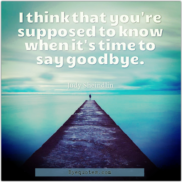 "Quote from Byequotes.com - ""I think that you're supposed to know when it's time to say goodbye"". - Judy Sheindlin"