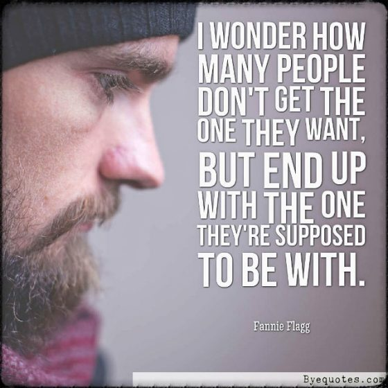 """Quote from Byequotes.com - """"I wonder how many people don't get the one they want, but end up with the one they're supposed to be with"""". - Fannie Flagg"""