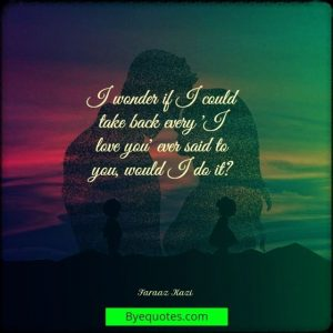 """Quote from Byequotes.com - """"I wonder if I could take back every 'I love you' ever said to you, would I do it?"""" - Faraaz Kazi"""