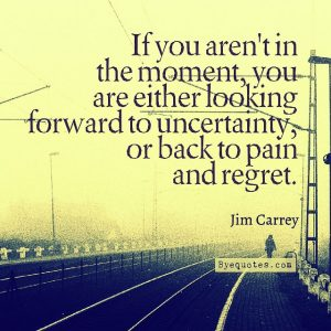 """Quote from Byequotes.com - """"If you aren't in the moment, you are either looking forward to uncertainty, or back to pain and regret"""". - Jim Carrey"""