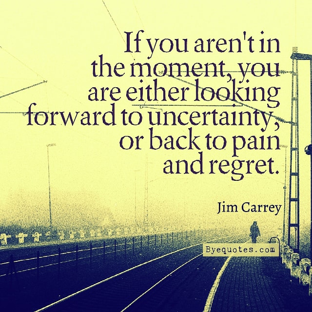 "Quote from Byequotes.com - ""If you aren't in the moment, you are either looking forward to uncertainty, or back to pain and regret"". - Jim Carrey"