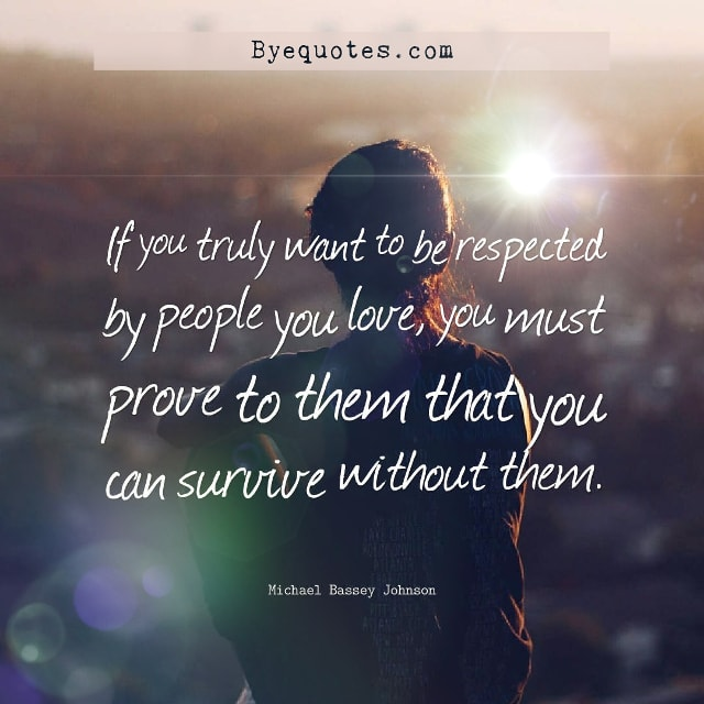"Quote from Byequotes.com - ""If you truly want to be respected by people you love, you must prove to them that you can survive without them"". - Michael Bassey Johnson"