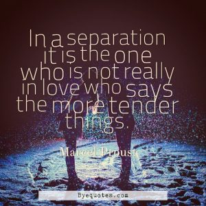 "Quote from Byequotes.com - ""In a separation it is the one who is not really in love who says the more tender things"". - Marcel Proust"