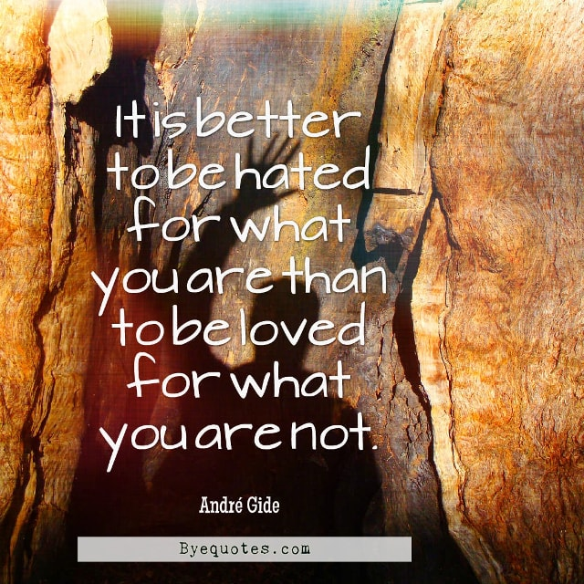 "Quote from Byequotes.com - ""It is better to be hated for what you are than to be loved for what you are not"". - André Gide"