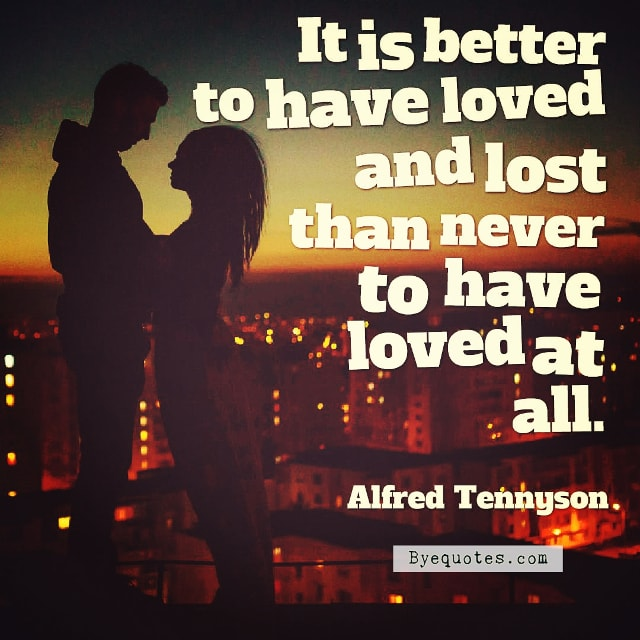 "Quote from Byequotes.com - ""It is better to have loved and lost than never to have loved at all"". - Alfred Tennyson"