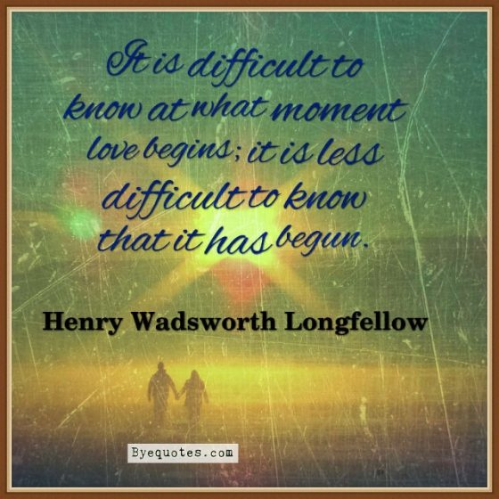 "Quote from Byequotes.com - ""It is difficult to know at what moment love begins; it is less difficult to know that it has begun"". - Henry Wadsworth Longfellow"