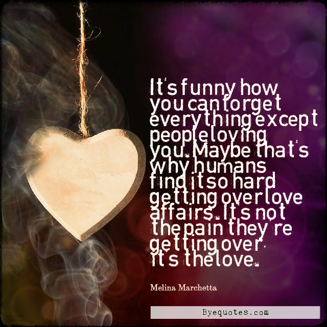 "Quote from Byequotes.com - ""It's funny how you can forget everything except people loving you. Maybe that's why humans find it so hard getting over love affairs. It's not the pain they're getting over, it's the love"". - Melina Marchetta"