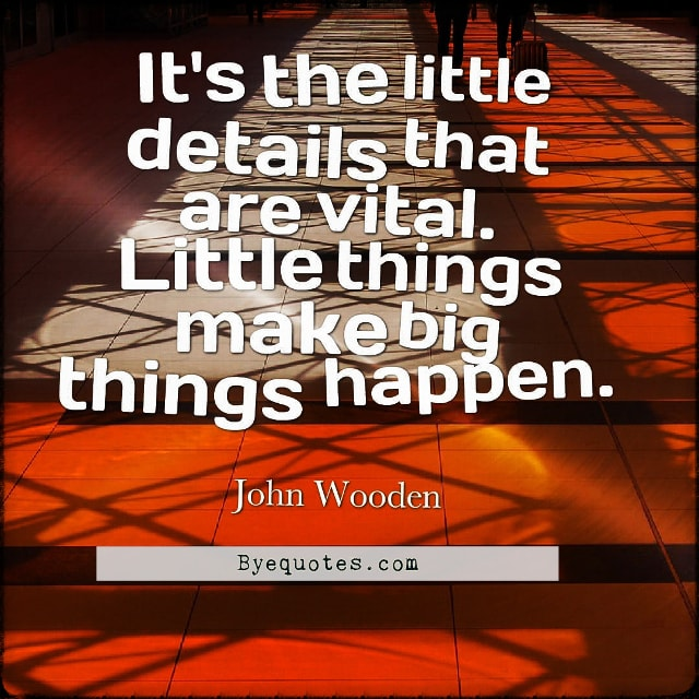 "Quote from Byequotes.com - ""It's the little details that are vital. Little things make big things happen"". - John Wooden"