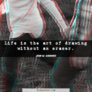 "Quote from Byequotes.com - ""Life is the art of drawing without an eraser"". - John W. Gardner"