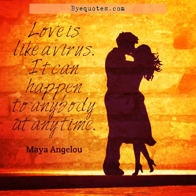 "Quote from Byequotes.com - ""Love is like a virus. It can happen to anybody at any time"". - Maya Angelou"