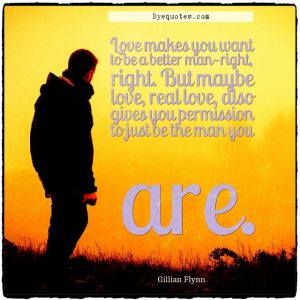 """Quote from Byequotes.com - """"Love makes you want to be a better man—right, right. But maybe love, real love, also gives you permission to just be the man you are"""". - Gillian Flynn"""