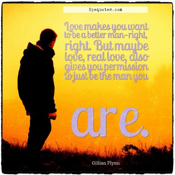 "Quote from Byequotes.com - ""Love makes you want to be a better man—right, right. But maybe love, real love, also gives you permission to just be the man you are"". - Gillian Flynn"