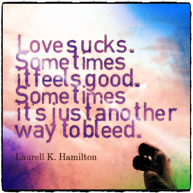 "Quote from Byequotes.com - ""Love sucks. Sometimes it feels good. Sometimes it's just another way to bleed"". - Laurell K. Hamilton"