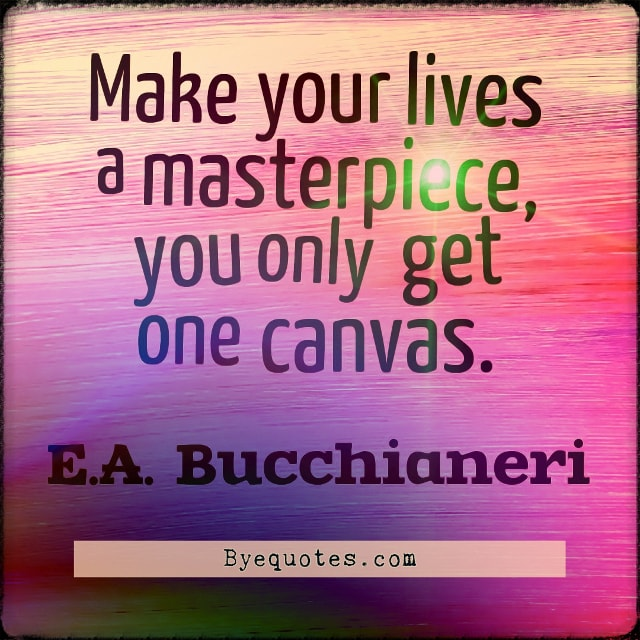 "Quote from Byequotes.com - ""Make your lives a masterpiece, you only get one canvas"". - E.A. Bucchianeri"