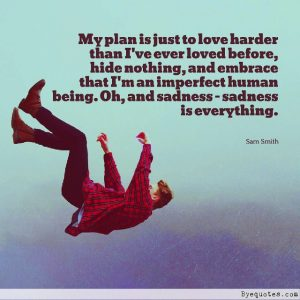 "Quote from Byequotes.com - ""My plan is just to love harder than I've ever loved before, hide nothing, and embrace that I'm an imperfect human being. Oh, and sadness - sadness is everything"". - Sam Smith"
