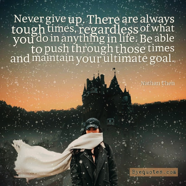 "Quote from Byequotes.com - ""Never give up. There are always tough times, regardless of what you do in anything in life. Be able to push through those times and maintain your ultimate goal"". - Nathan Chen"