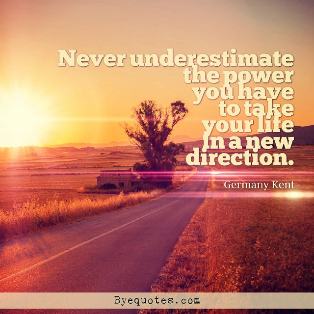 "Quote from Byequotes.com - ""Never underestimate the power you have to take your life in a new direction"". - Germany Kent"