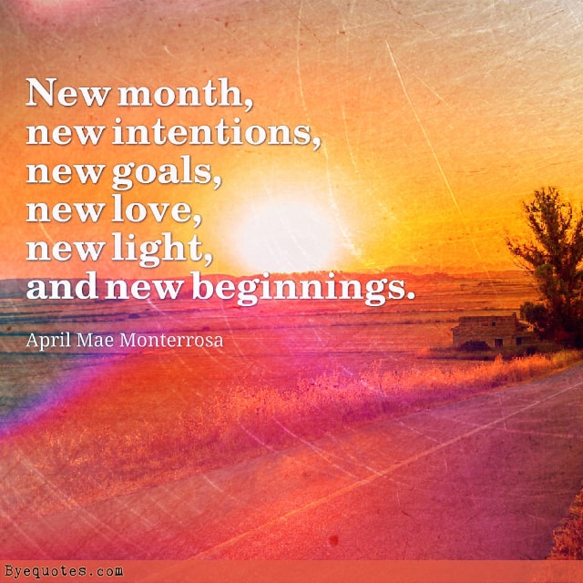 "Quote from Byequotes.com - ""New month, new intentions, new goals, new love, new light, and new beginnings"". - April Mae Monterrosa"