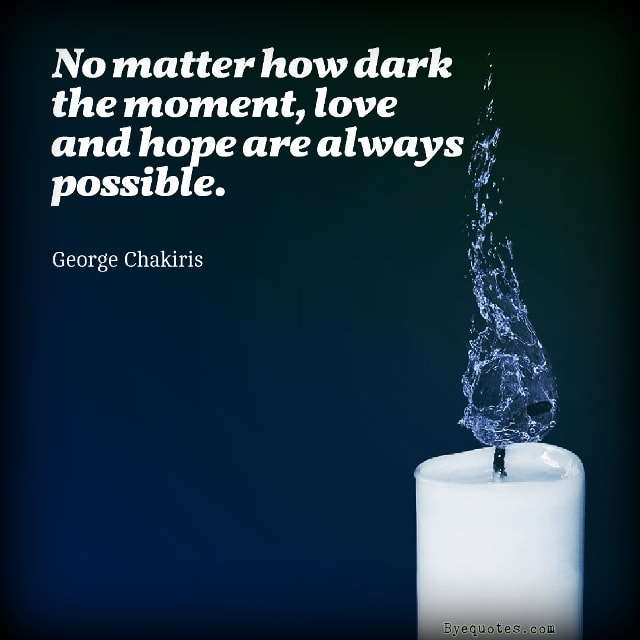 "Quote from Byequotes.com - ""No matter how dark the moment, love and hope are always possible"". - George Chakiris"